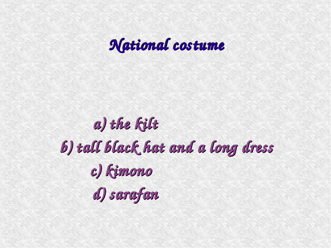 a) the kilt b) tall black hat and a long dress c) kimono d) sarafan National...
