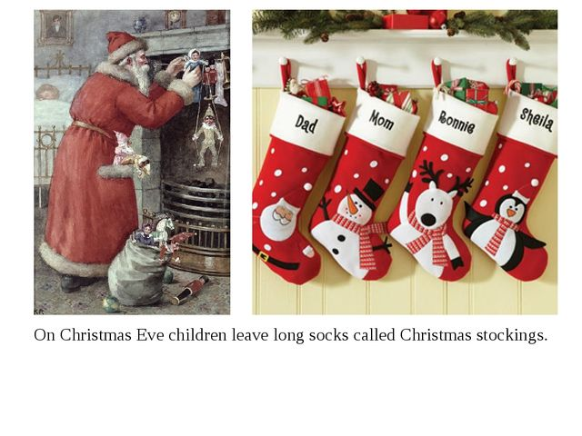 On Christmas Eve children leave long socks called Christmas stockings.