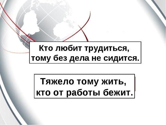Кто любит трудиться, тому без дела не сидится. Тяжело тому жить, кто от работ...