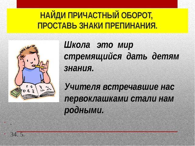 НАЙДИ ПРИЧАСТНЫЙ ОБОРОТ, ПРОСТАВЬ ЗНАКИ ПРЕПИНАНИЯ. . 34. 5. Учителя встречав...