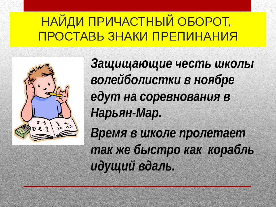 НАЙДИ ПРИЧАСТНЫЙ ОБОРОТ, ПРОСТАВЬ ЗНАКИ ПРЕПИНАНИЯ Время в школе пролетает та...