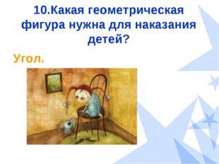 10.Какая геометрическая фигура нужна для наказания детей? Угол.