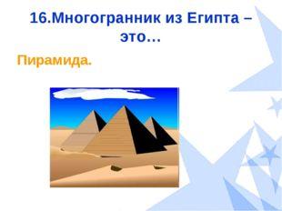 16.Многогранник из Египта – это… Пирамида.