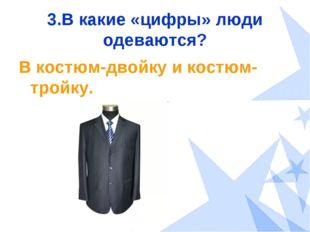 3.В какие «цифры» люди одеваются? В костюм-двойку и костюм-тройку.