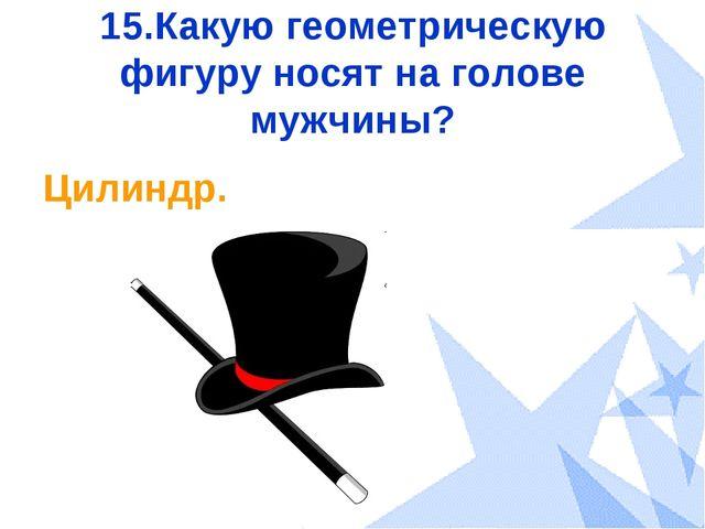 15.Какую геометрическую фигуру носят на голове мужчины? Цилиндр.
