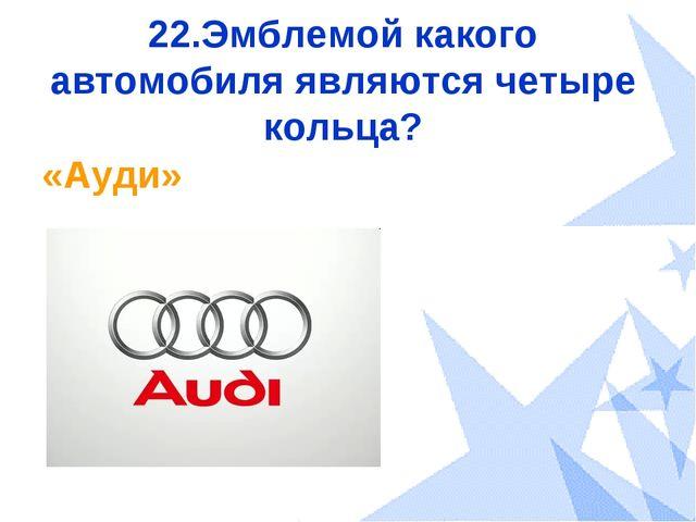 22.Эмблемой какого автомобиля являются четыре кольца? «Ауди»
