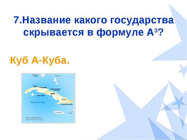 7.Название какого государства скрывается в формуле А3? Куб А-Куба.