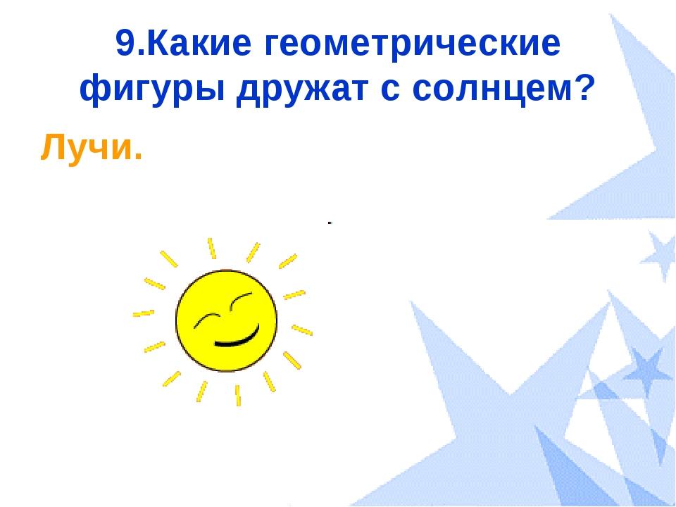 9.Какие геометрические фигуры дружат с солнцем? Лучи.