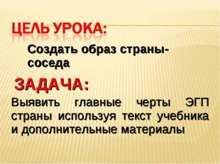 Создать образ страны-соседа Выявить главные черты ЭГП страны используя текст