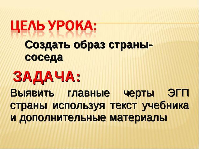 Создать образ страны-соседа Выявить главные черты ЭГП страны используя текст...