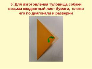 5. Для изготовления туловища собаки возьми квадратный лист бумаги, сложи его