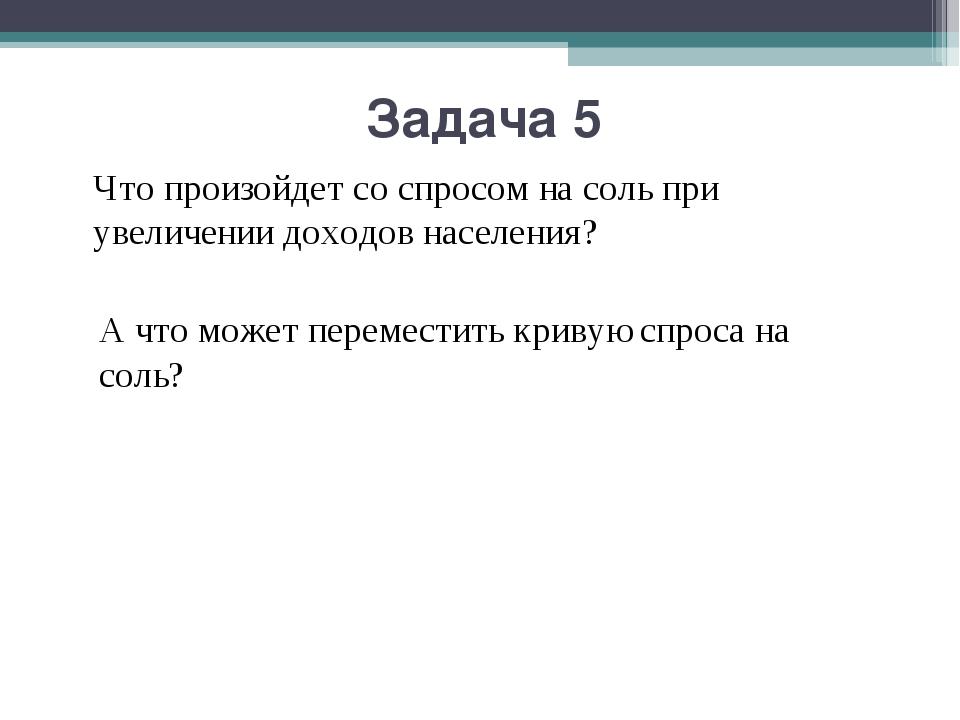 Задача 5 Что произойдет со спросом на соль при увеличении доходов населения?...