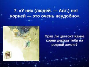 7. «У них (людей. — Авт.) нет корней — это очень неудобно». Прав ли цветок? К