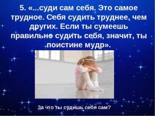 5. «...суди сам себя. Это самое трудное. Себя судить труднее, чем других. Есл