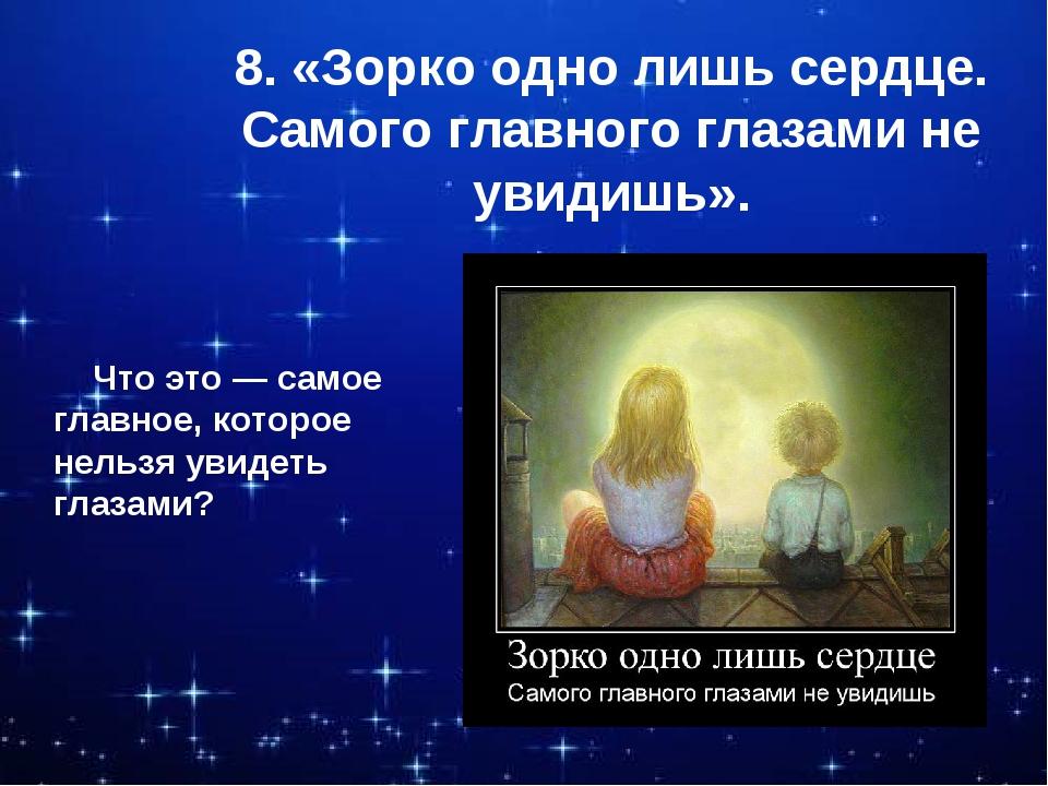 8. «Зорко одно лишь сердце. Самого главного глазами не увидишь». Что это — са...