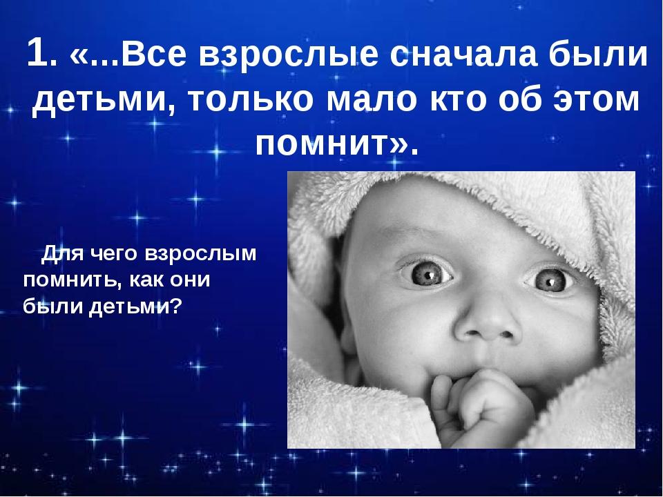 1. «...Все взрослые сначала были детьми, только мало кто об этом помнит». Для...