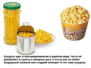 Кукурузу едят в консервированном и варёном виде. Часто её добавляют в салаты