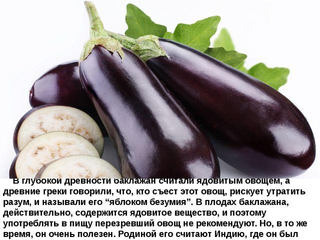 В глубокой древностибаклажансчитали ядовитым овощем, а древние греки го...