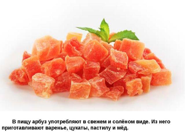 В пищу арбуз употребляют в свежем и солёном виде. Из него приготавлив...