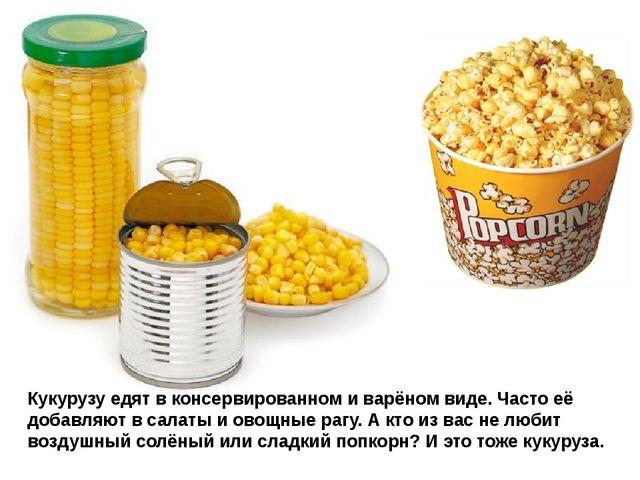 Кукурузу едят в консервированном и варёном виде. Часто её добавляют в салаты...