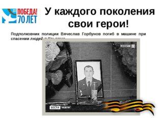 У каждого поколения свои герои! Подполковник полиции Вячеслав Горбунов погиб