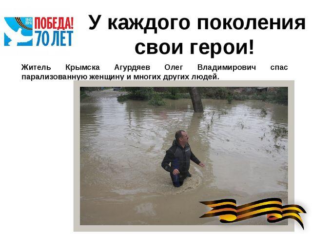 У каждого поколения свои герои! Житель Крымска Агурдяев Олег Владимирович спа...
