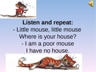 Listen and repeat: - Little mouse, little mouse Where is your house? - I am