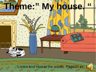 "Theme:"" My house. "" Listen and repeat the words. Page20 ex. 1"