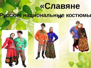 «Славяне» Русские национальные костюмы.