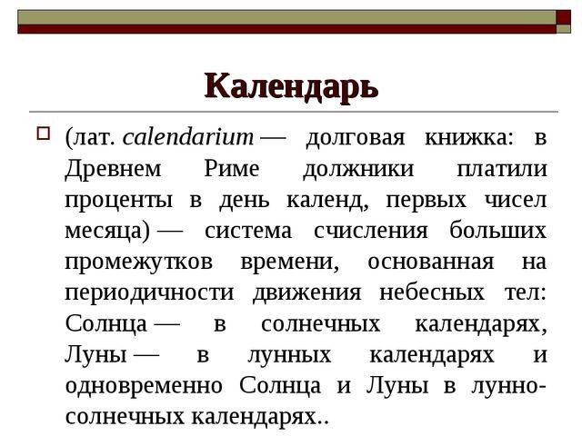 Календарь (лат.calendarium— долговая книжка: в Древнем Риме должники платил...