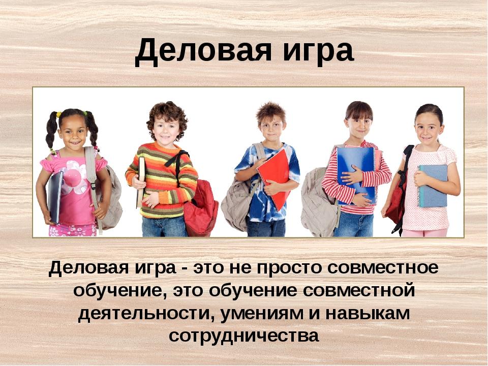 Деловая игра Деловая игра - это не просто совместное обучение, это обучение с...
