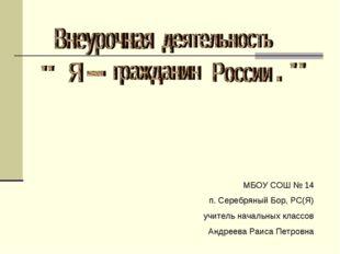 МБОУ СОШ № 14 п. Серебряный Бор, РС(Я) учитель начальных классов Андреева Раи