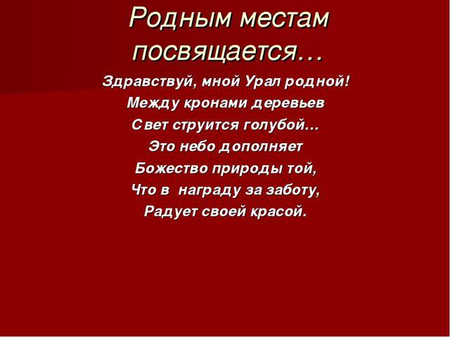 Родным местам посвящается… Здравствуй, мной Урал родной! Между кронами деревь...