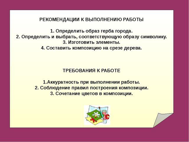 РЕКОМЕНДАЦИИ К ВЫПОЛНЕНИЮ РАБОТЫ 1. Определить образ герба города. 2. Определ...