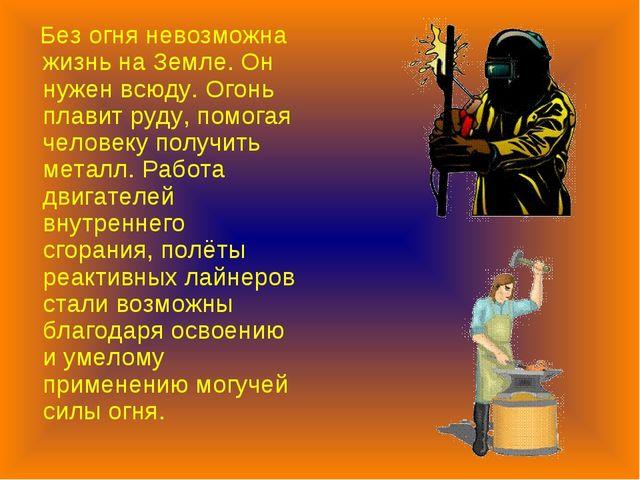 Без огня невозможна жизнь на Земле. Он нужен всюду. Огонь плавит руду, помог...