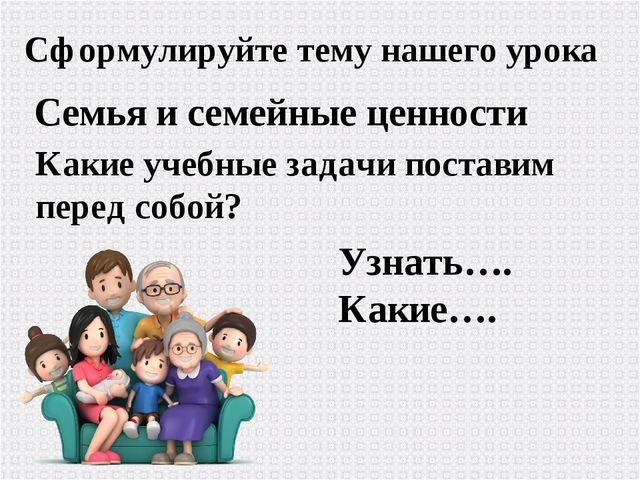 Сформулируйте тему нашего урока Семья и семейные ценности Какие учебные задач...