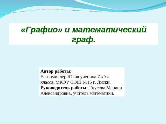 Автор работы: Вазенмиллер Юлия ученица 7 «А» класса, МКОУ СОШ №15 г. Лиски. Р...