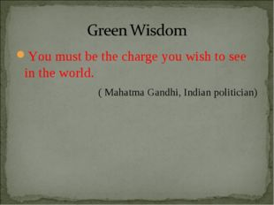 You must be the charge you wish to see in the world. ( Mahatma Gandhi, Indian