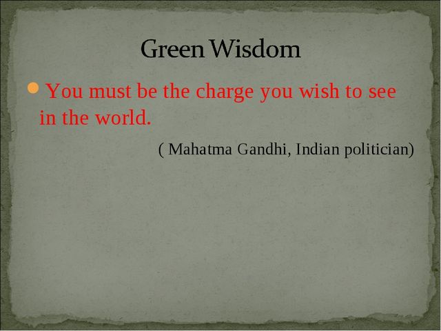 You must be the charge you wish to see in the world. ( Mahatma Gandhi, Indian...