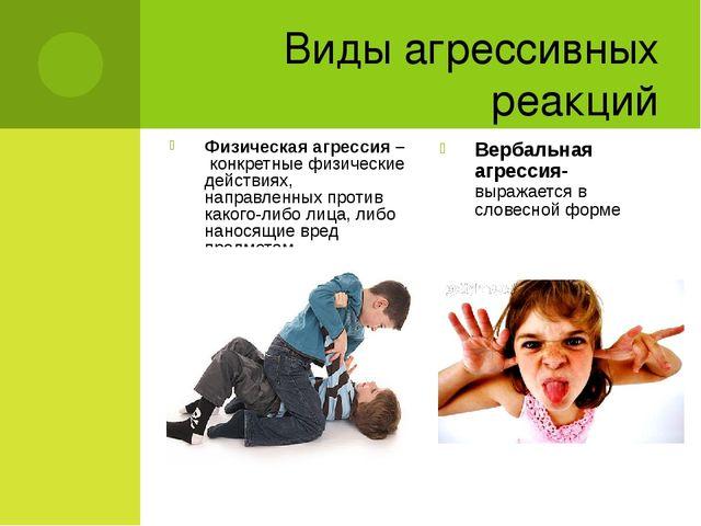 Виды агрессивных реакций Физическая агрессия – конкретные физические действия...