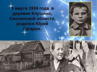 9 марта 1934 года в деревне Клушино, Смоленской области, родился Юрий Гагарин.
