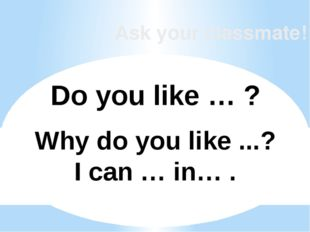 Ask your classmate! Do you like … ? Why do you like ...? I can … in… .