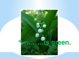 ………is green.