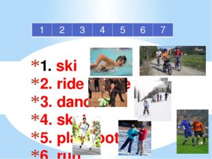 1. ski 2. ride a bike 3. dance 4. skate 5. play football 6. run 7. swim 1 2