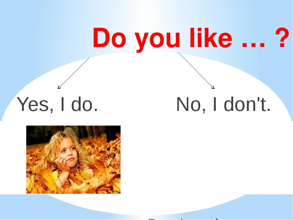 Do you like … ? Yes, I do. No, I don't. Don't = do not