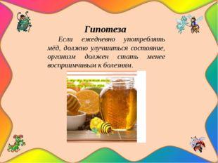 Гипотеза Если ежедневно употреблять мёд, должно улучшиться состояние, органи
