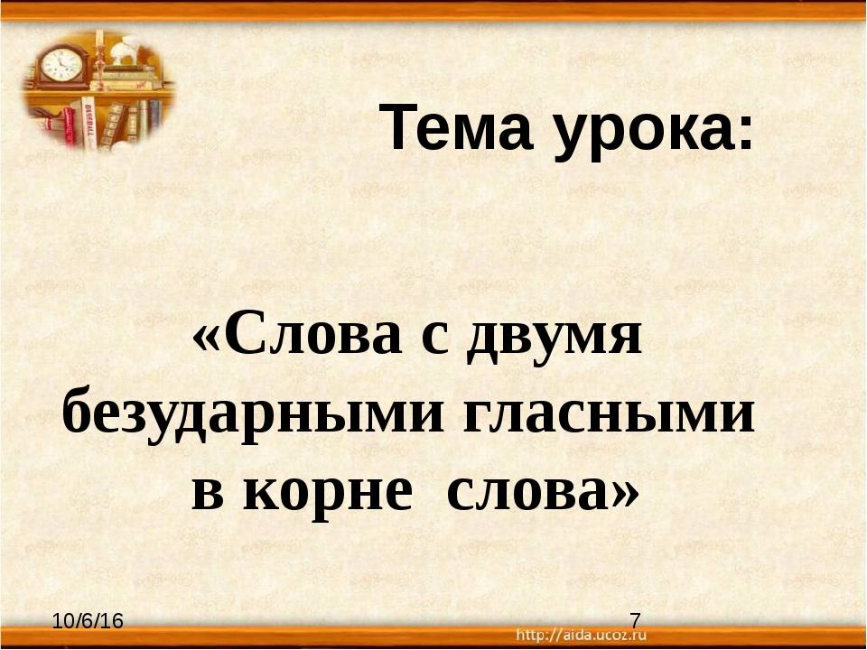 Тема урока: «Слова с двумя безударными гласными в корне слова»