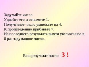 Задумайте число. Удвойте его и отнимите 1. Полученное число умножьте на 4. К