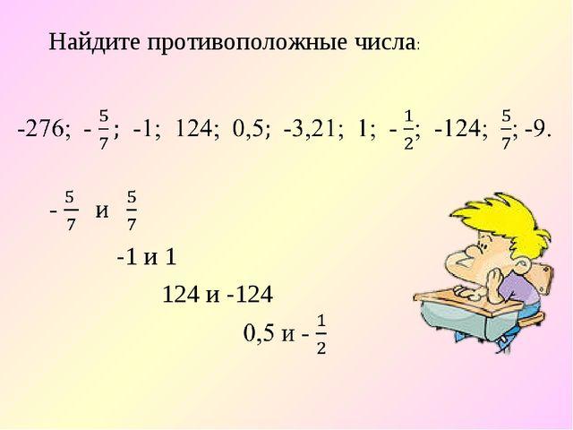 Найдите противоположные числа: -1 и 1 124 и -124