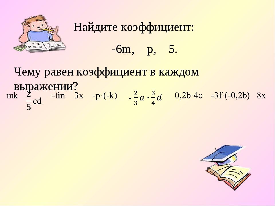 Найдите коэффициент: -6m, р, 5. Чему равен коэффициент в каждом выражении?